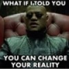 How to Change your Reality on a Dime